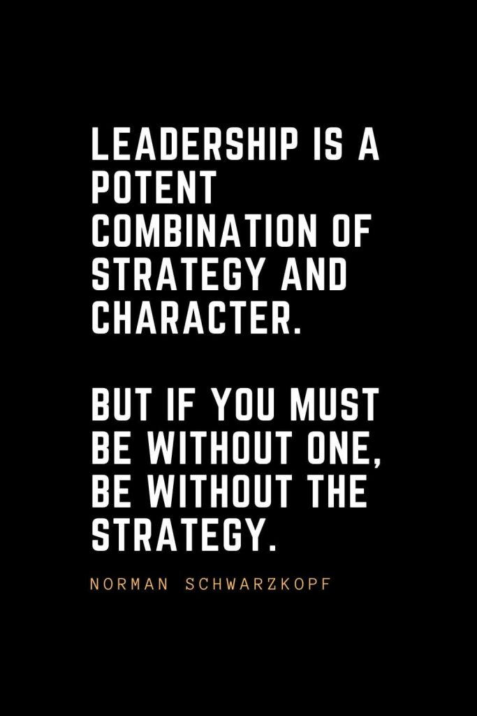 Leadership Quotes (71): Leadership is a potent combination of strategy and character. But if you must be without one, be without the strategy. —Norman Schwarzkopf