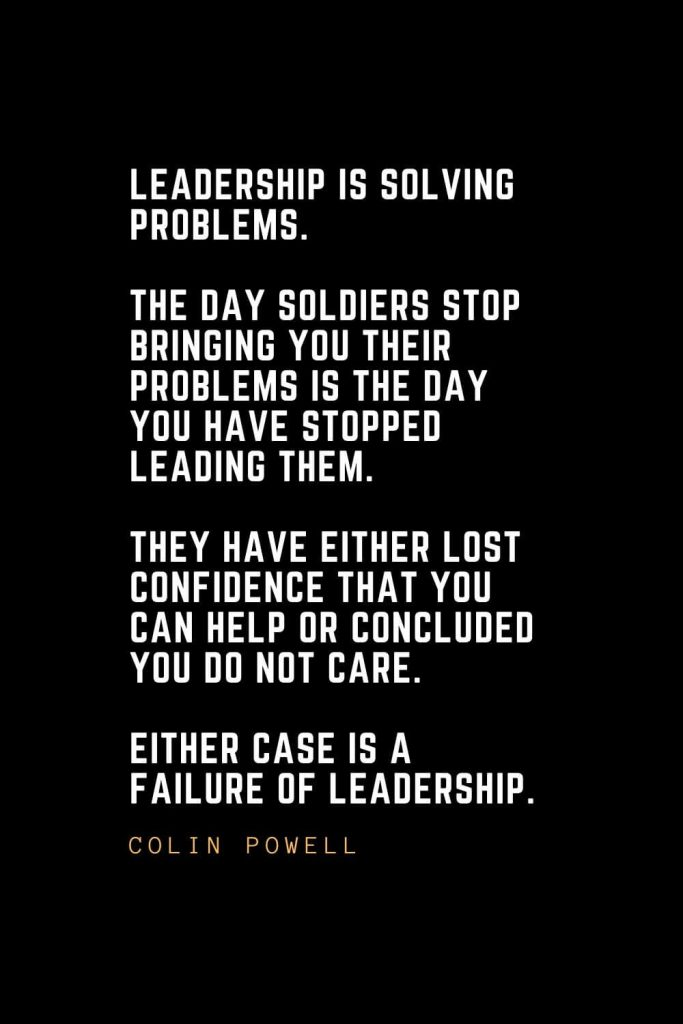 Leadership Quotes (72): Leadership is solving problems. The day soldiers stop bringing you their problems is the day you have stopped leading them. They have either lost confidence that you can help or concluded you do not care. Either case is a failure of leadership. — Colin Powell