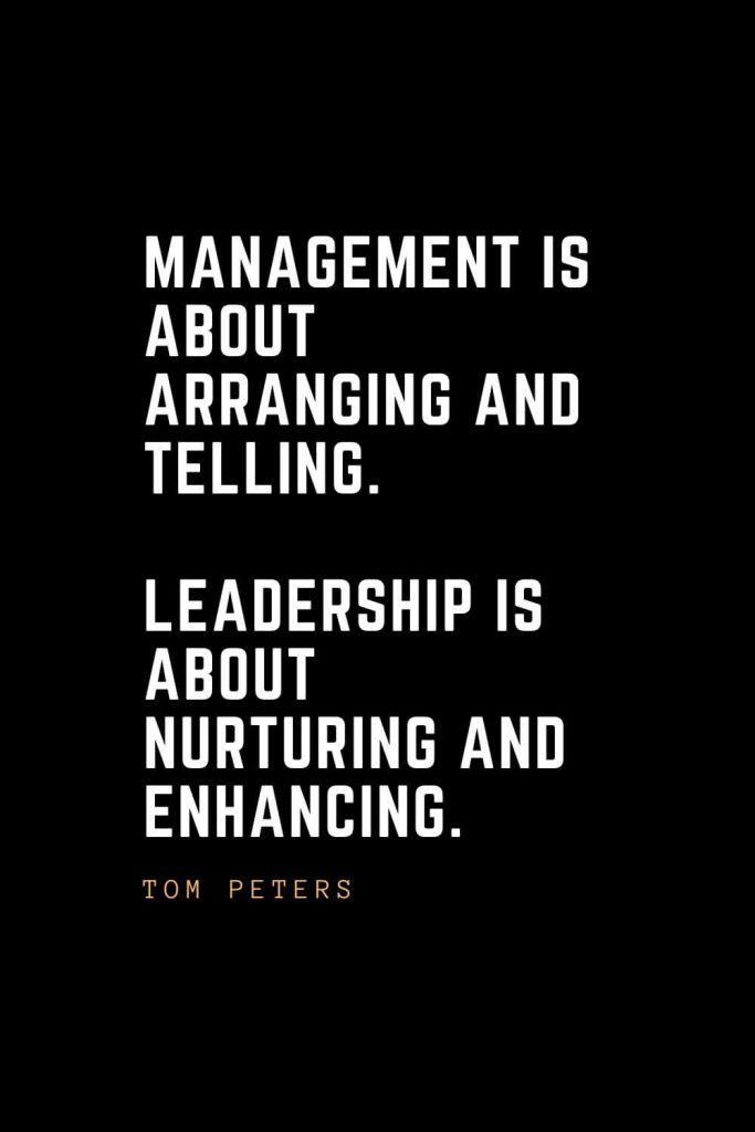 Leadership Quotes (75): Management is about arranging and telling. Leadership is about nurturing and enhancing. —Tom Peters