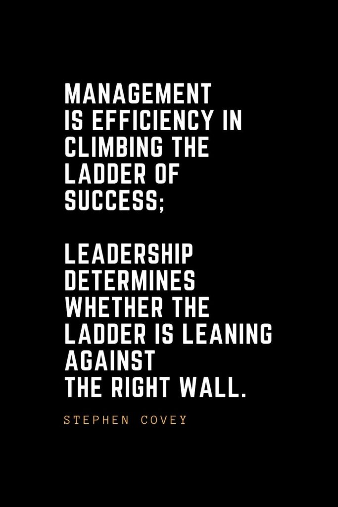 Leadership Quotes (76): Management is efficiency in climbing the ladder of success; leadership determines whether the ladder is leaning against the right wall. —Stephen Covey