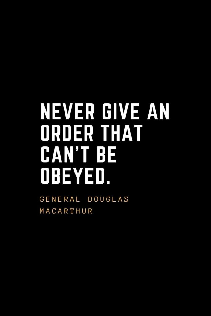 Leadership Quotes (77): Never give an order that can't be obeyed. —General Douglas MacArthur