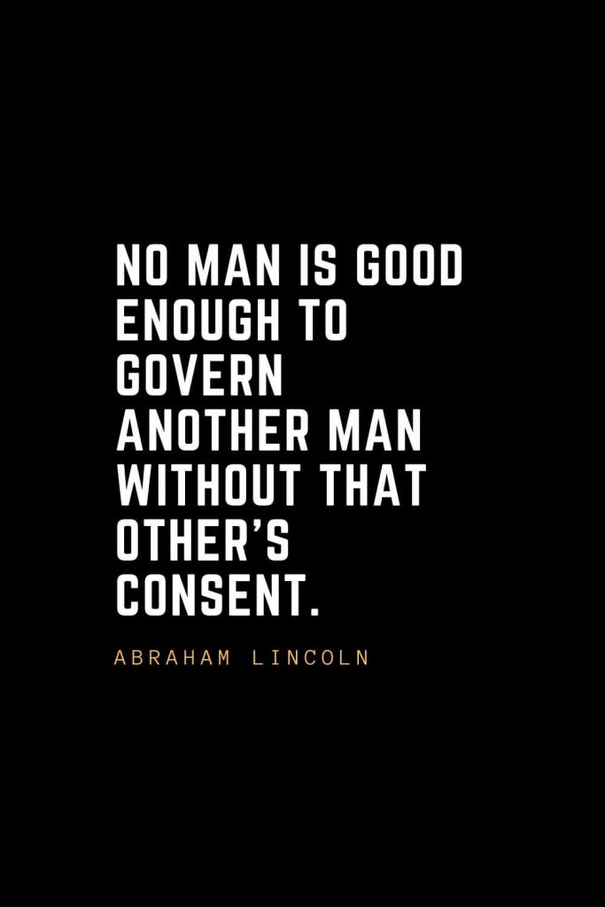 Leadership Quotes (78): No man is good enough to govern another man without that other's consent. —Abraham Lincoln