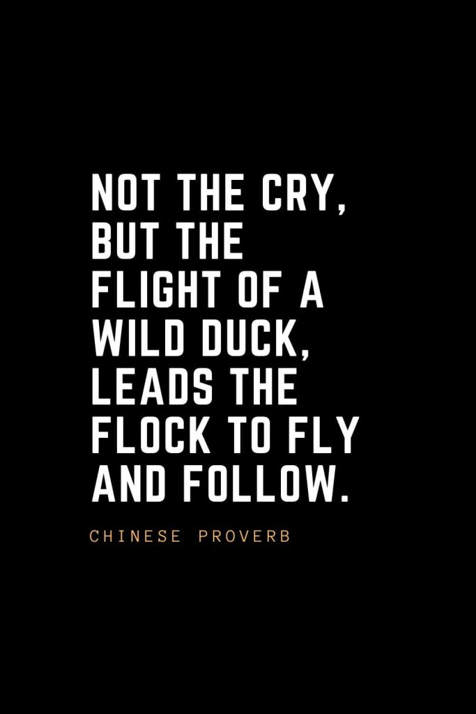 Leadership Quotes (80): Not the cry, but the flight of a wild duck, leads the flock to fly and follow. — Chinese Proverb