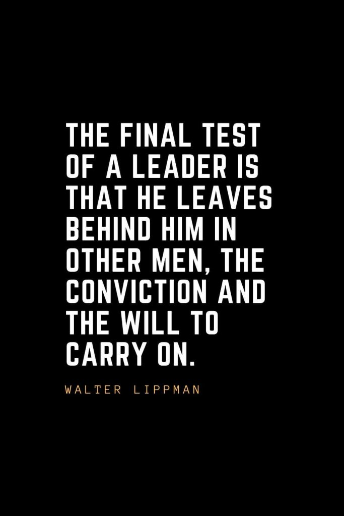 Leadership Quotes (82): The final test of a leader is that he leaves behind him in other men, the conviction and the will to carry on. —Walter Lippman