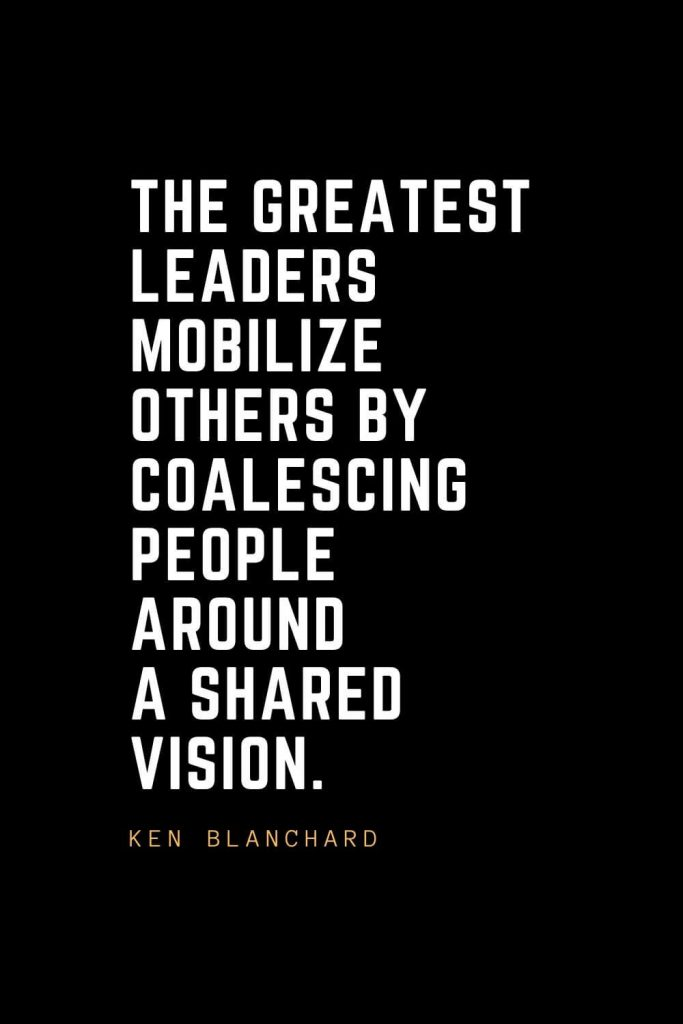 Leadership Quotes (83): The greatest leaders mobilize others by coalescing people around a shared vision. — Ken Blanchard