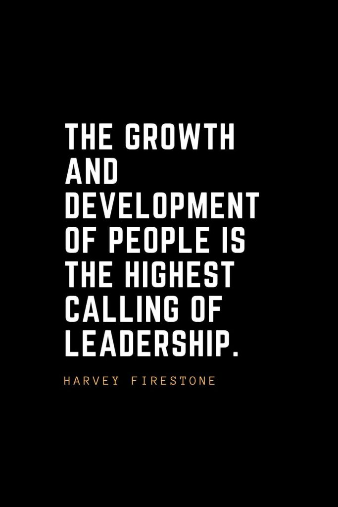 Leadership Quotes (84): The growth and development of people is the highest calling of leadership. — Harvey Firestone