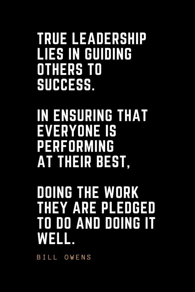 Leadership Quotes (87): True leadership lies in guiding others to success. In ensuring that everyone is performing at their best, doing the work they are pledged to do and doing it well. — Bill Owens