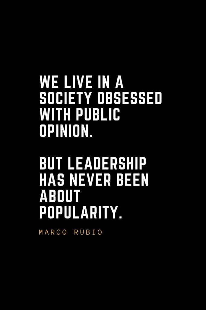 Leadership Quotes (88): We live in a society obsessed with public opinion. But leadership has never been about popularity. — Marco Rubio