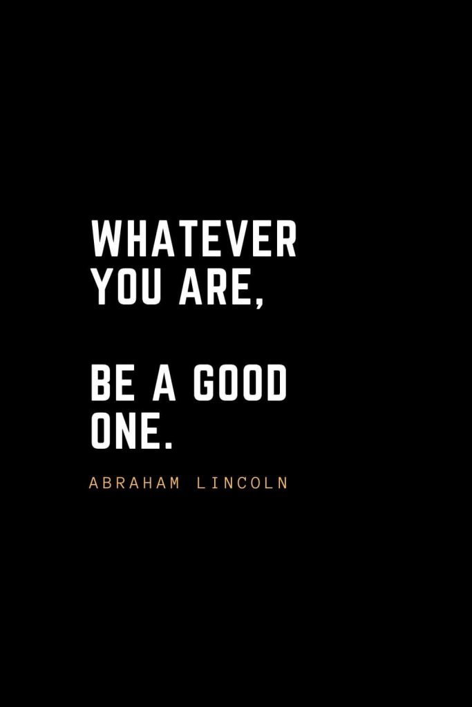 Leadership Quotes (89): Whatever you are, be a good one. — Abraham Lincoln