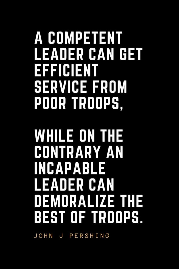 Leadership Quotes (91): A competent leader can get efficient service from poor troops, while on the contrary an incapable leader can demoralize the best of troops. — John J Pershing