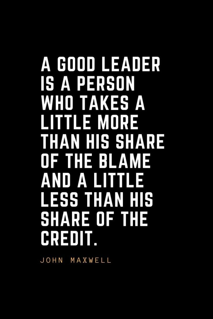 Leadership Quotes (92): A good leader is a person who takes a little more than his share of the blame and a little less than his share of the credit. — John Maxwell