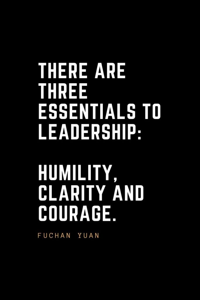 Leadership Quotes (93): There are three essentials to leadership: humility, clarity and courage. — Fuchan Yuan