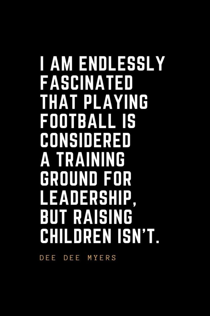 Leadership Quotes (94): I am endlessly fascinated that playing football is considered a training ground for leadership, but raising children isn't. — Dee Dee Myers