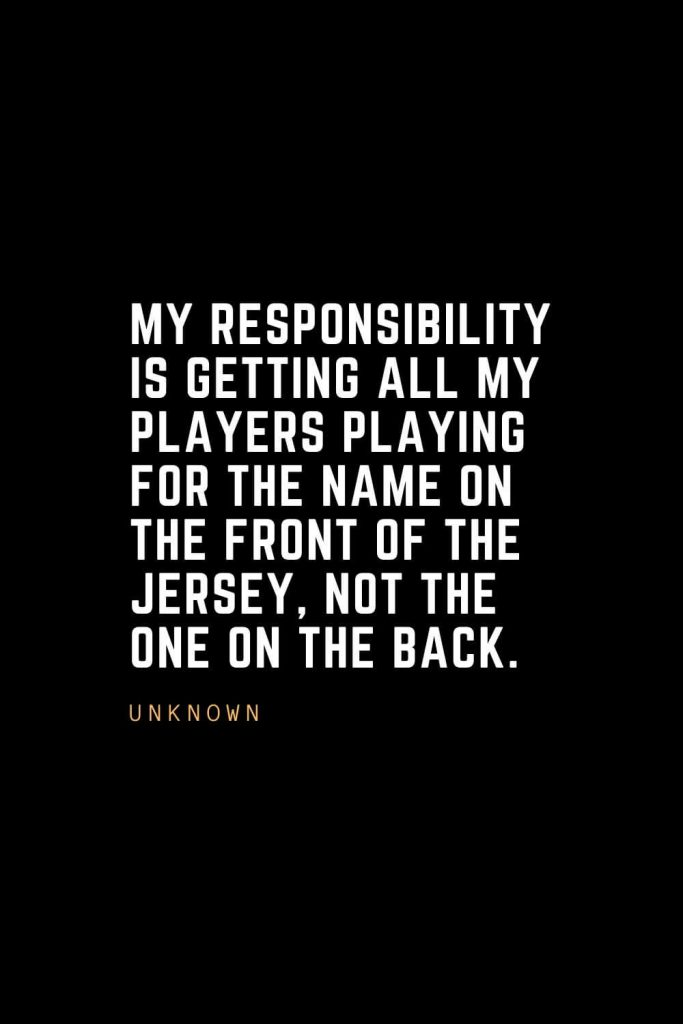 Leadership Quotes (96): My responsibility is getting all my players playing for the name on the front of the jersey, not the one on the back. – Unknown