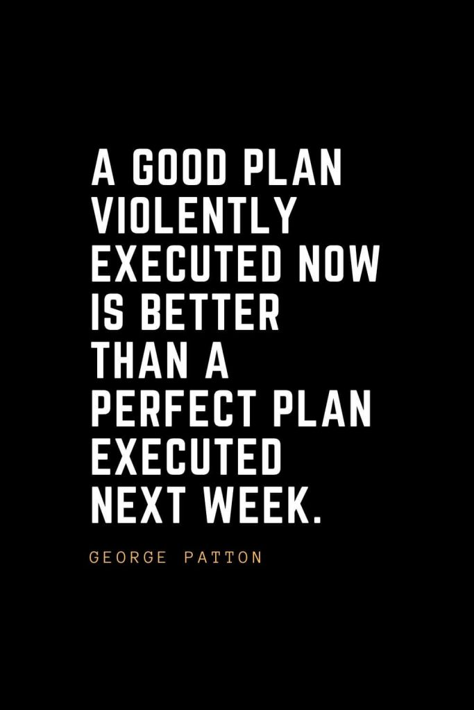 Leadership Quotes (97): A good plan violently executed now is better than a perfect plan executed next week. –George Patton