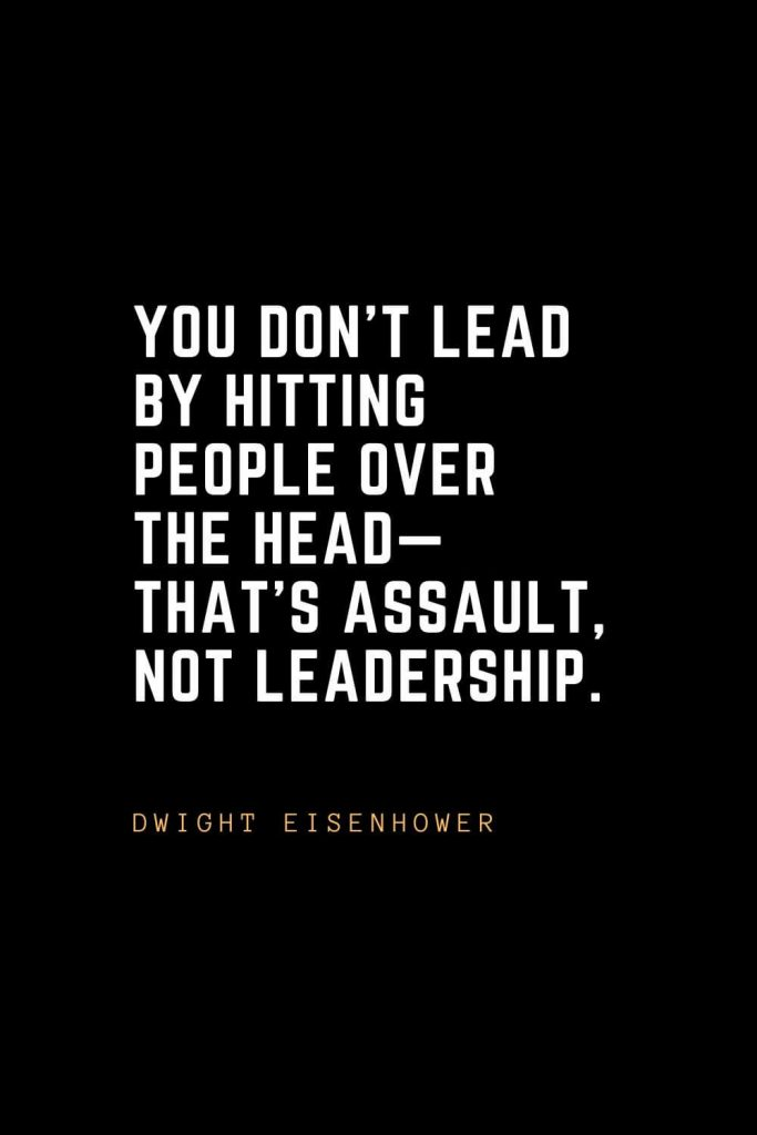 Leadership Quotes (99): You don't lead by hitting people over the head— that's assault, not leadership. –Dwight Eisenhower