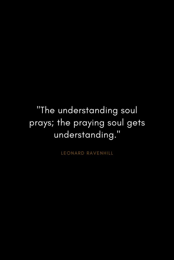 "Leonard Ravenhill Quotes (10): ""The understanding soul prays; the praying soul gets understanding."""