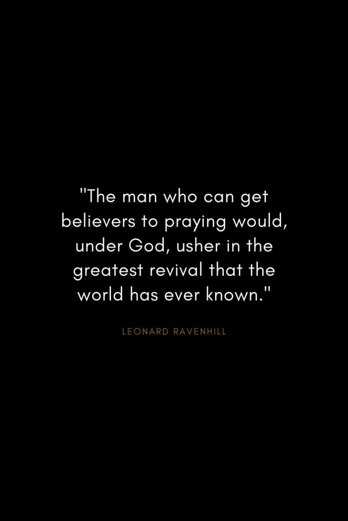 "Leonard Ravenhill Quotes (11): ""The man who can get believers to praying would, under God, usher in the greatest revival that the world has ever known."""