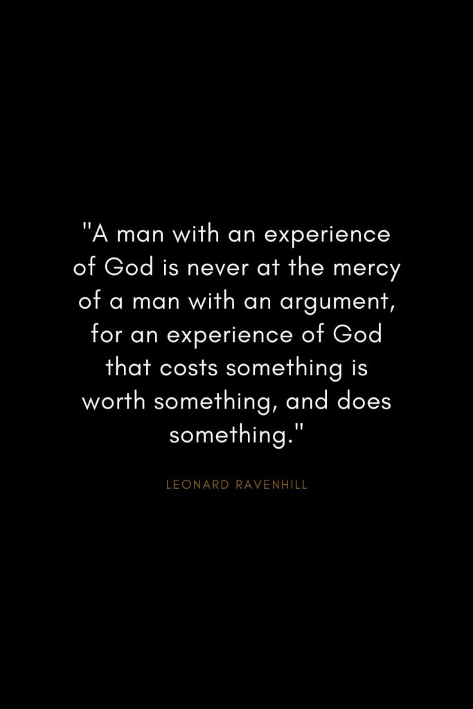 "Leonard Ravenhill Quotes (12): ""A man with an experience of God is never at the mercy of a man with an argument, for an experience of God that costs something is worth something, and does something."""