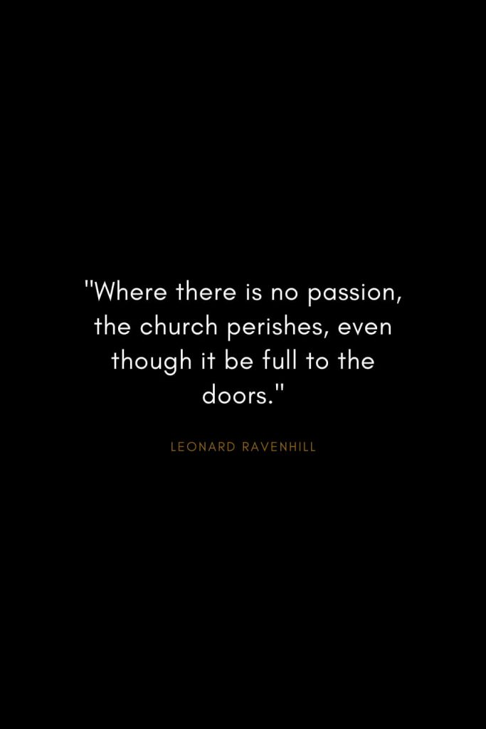 "Leonard Ravenhill Quotes (5): ""Where there is no passion, the church perishes, even though it be full to the doors."""