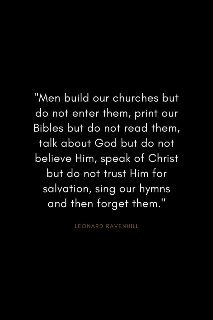 "Leonard Ravenhill Quotes (6): ""Men build our churches but do not enter them, print our Bibles but do not read them, talk about God but do not believe Him, speak of Christ but do not trust Him for salvation, sing our hymns and then forget them."""
