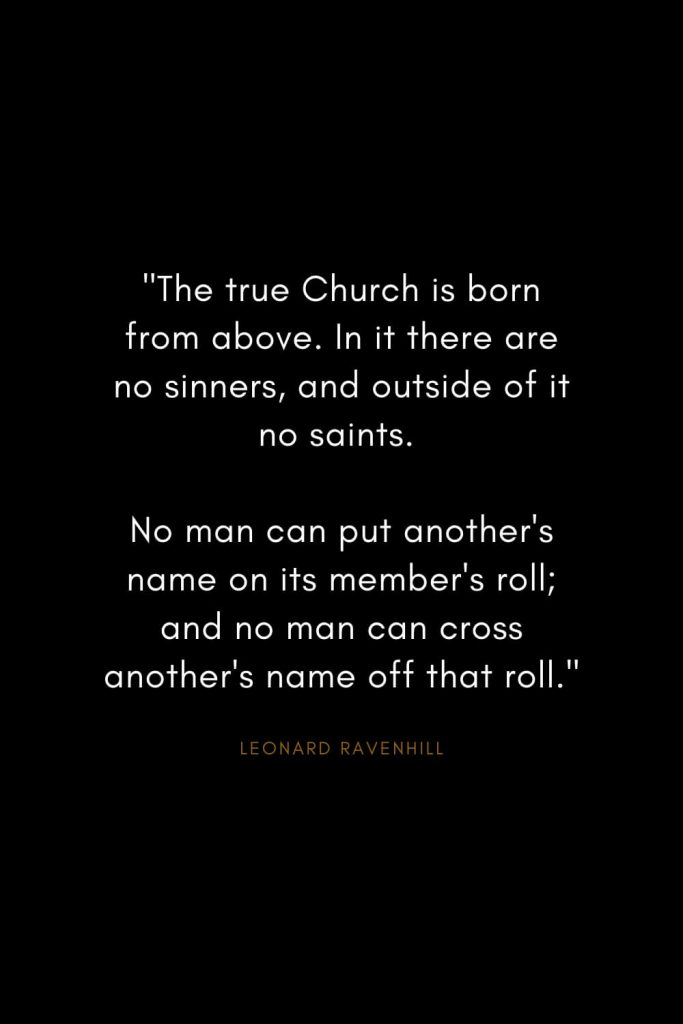 "Leonard Ravenhill Quotes (7): ""The true Church is born from above. In it there are no sinners, and outside of it no saints. No man can put another's name on its member's roll; and no man can cross another's name off that roll."""