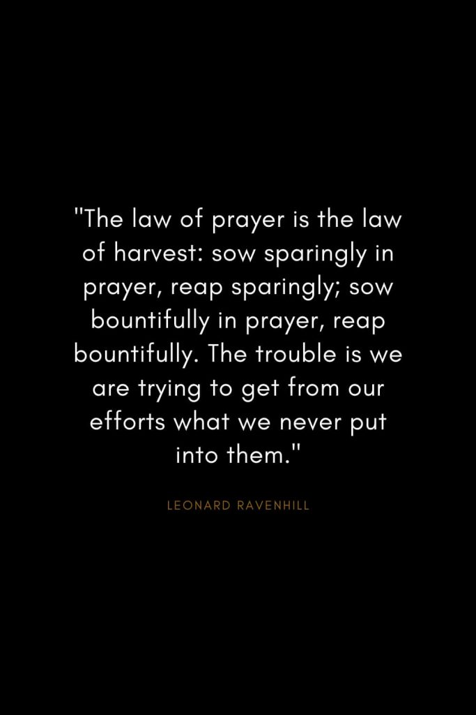 "Leonard Ravenhill Quotes (8): ""The law of prayer is the law of harvest: sow sparingly in prayer, reap sparingly; sow bountifully in prayer, reap bountifully. The trouble is we are trying to get from our efforts what we never put into them."""
