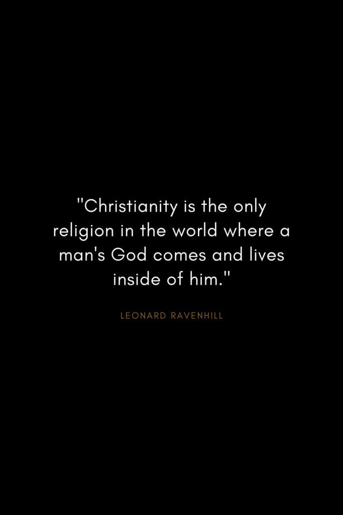 "Leonard Ravenhill Quotes (9): ""Christianity is the only religion in the world where a man's God comes and lives inside of him."""