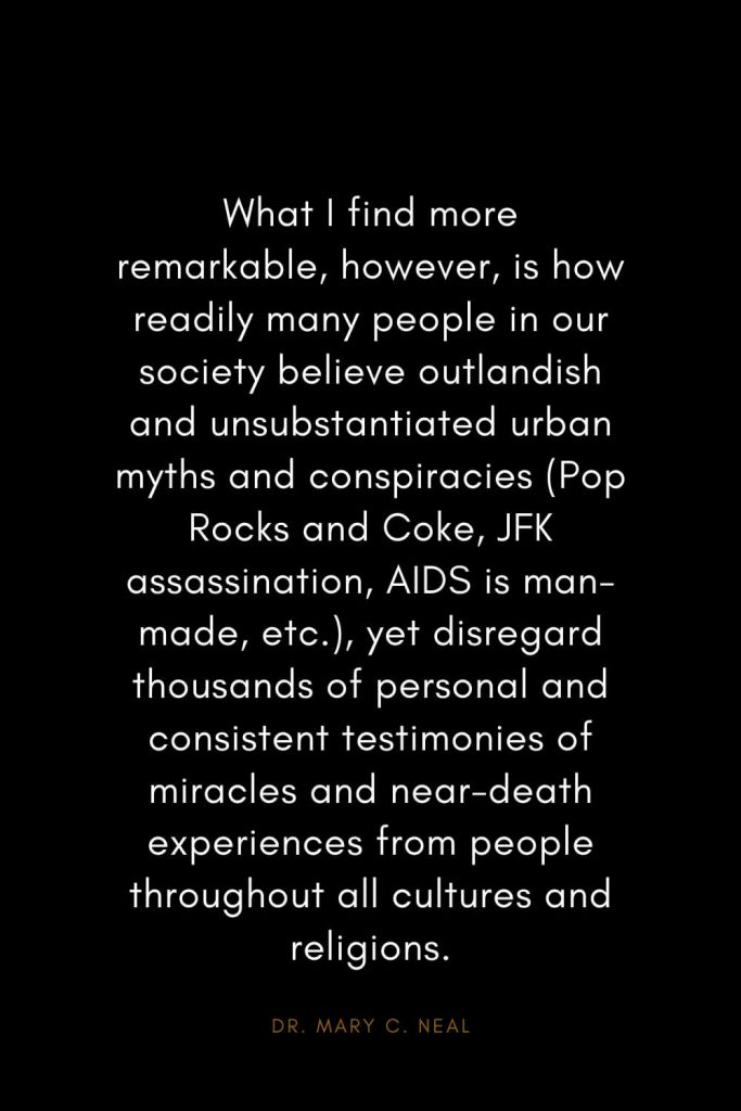 Mary C. Neal Quotes (11): What I find more remarkable, however, is how readily many people in our society believe outlandish and unsubstantiated urban myths and conspiracies (Pop Rocks and Coke, JFK assassination, AIDS is man-made, etc.), yet disregard thousands of personal and consistent testimonies of miracles and near-death experiences from people throughout all cultures and religions.