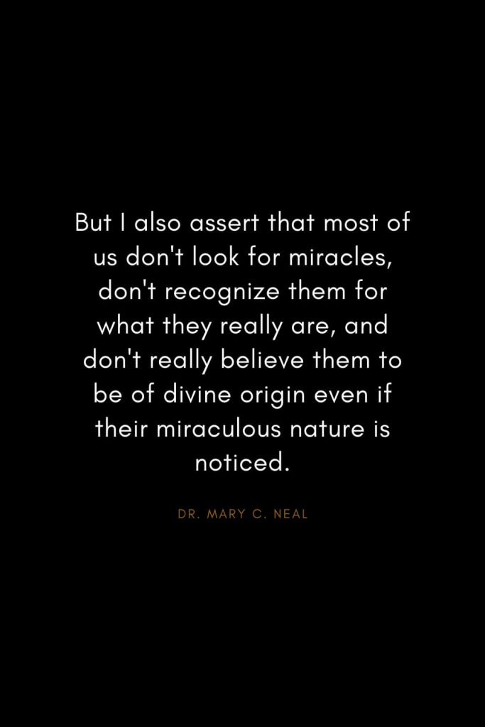 Mary C. Neal Quotes (12): But I also assert that most of us don't look for miracles, don't recognize them for what they really are, and don't really believe them to be of divine origin even if their miraculous nature is noticed.