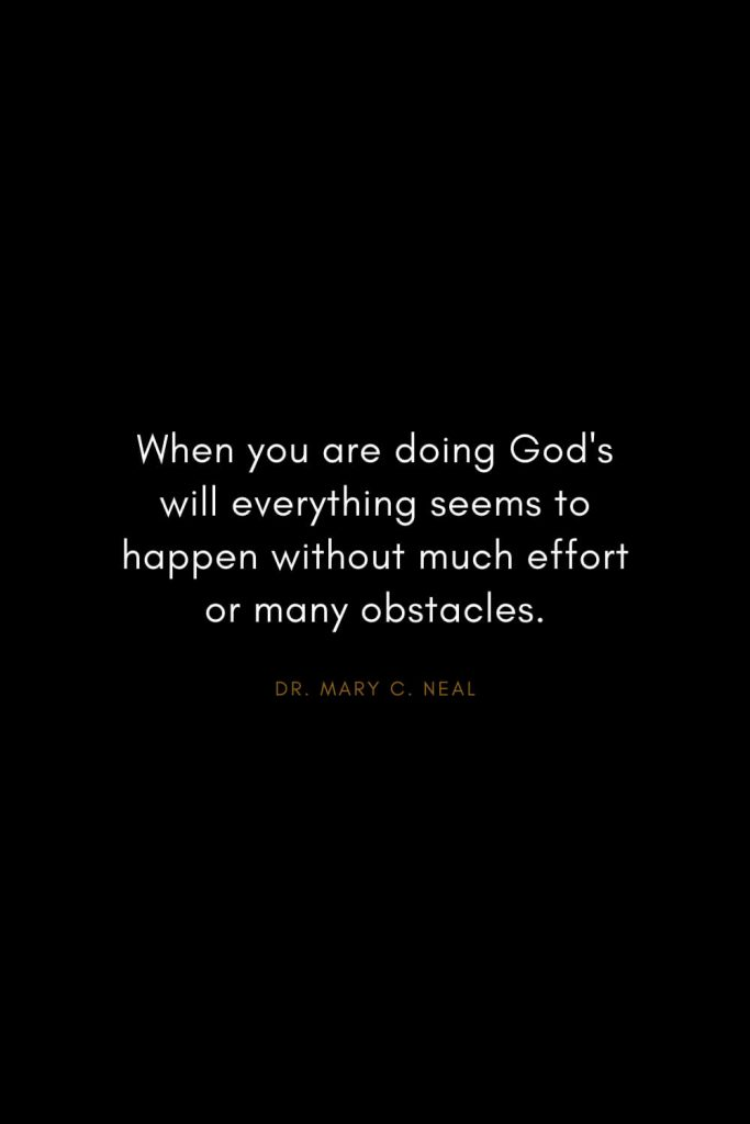 Mary C. Neal Quotes (13): When you are doing God's will everything seems to happen without much effort or many obstacles.