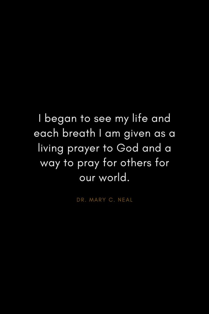 Mary C. Neal Quotes (14): I began to see my life and each breath I am given as a living prayer to God and a way to pray for others for our world.