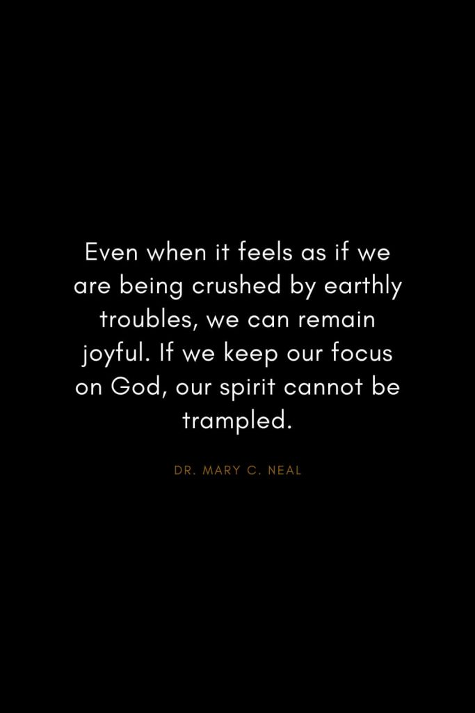 Mary C. Neal Quotes (15): Even when it feels as if we are being crushed by earthly troubles, we can remain joyful. If we keep our focus on God, our spirit cannot be trampled.