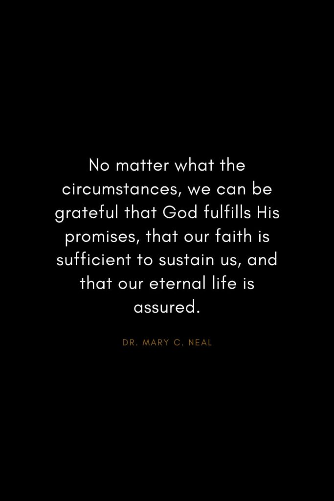 Mary C. Neal Quotes (16): No matter what the circumstances, we can be grateful that God fulfills His promises, that our faith is sufficient to sustain us, and that our eternal life is assured.