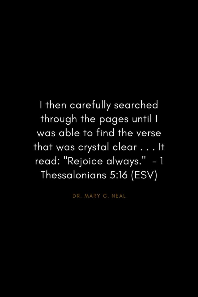 "Mary C. Neal Quotes (17): I then carefully searched through the pages until I was able to find the verse that was crystal clear . . . It read: ""Rejoice always."" - 1 Thessalonians 5:16 (ESV)"