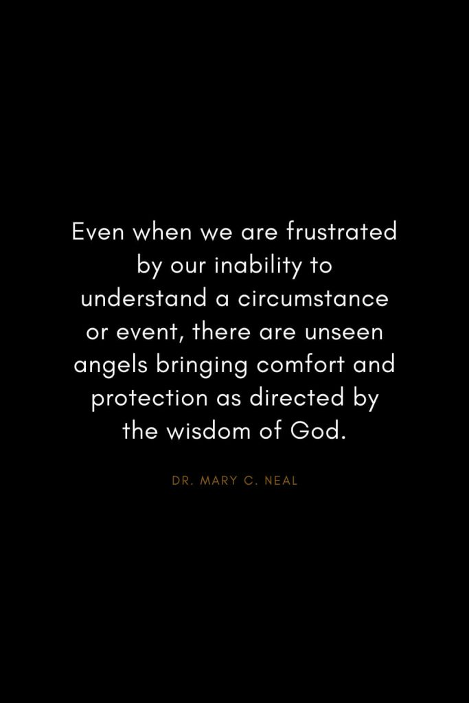 Mary C. Neal Quotes (2): Even when we are frustrated by our inability to understand a circumstance or event, there are unseen angels bringing comfort and protection as directed by the wisdom of God.