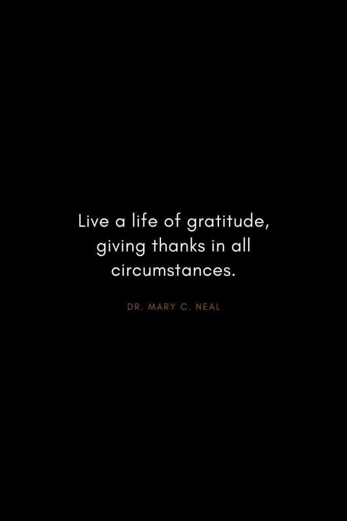 Mary C. Neal Quotes (3): Live a life of gratitude, giving thanks in all circumstances.