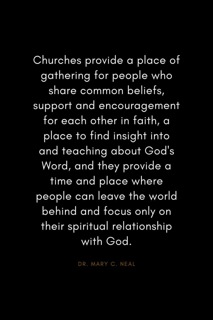 Mary C. Neal Quotes (4): Churches provide a place of gathering for people who share common beliefs, support and encouragement for each other in faith, a place to find insight into and teaching about God's Word, and they provide a time and place where people can leave the world behind and focus only on their spiritual relationship with God.