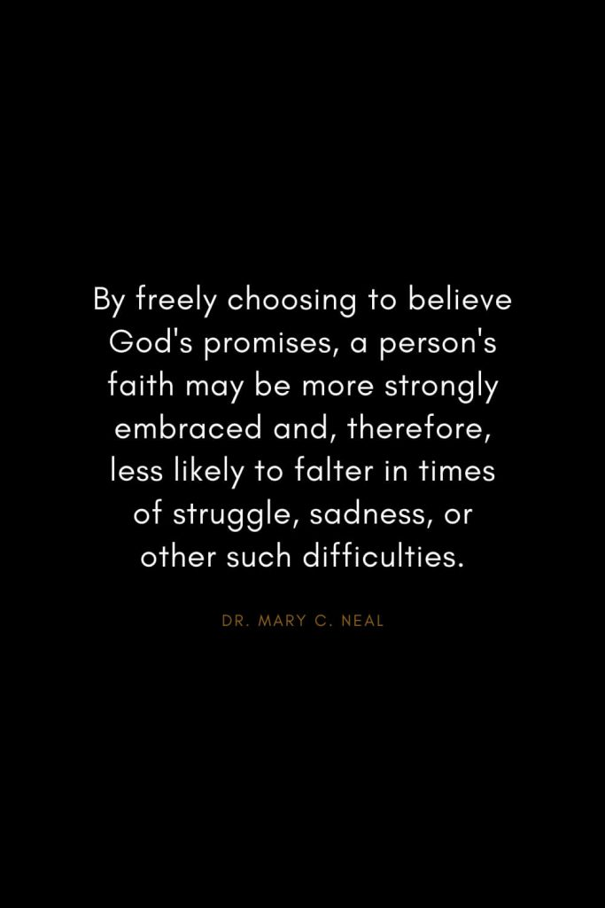 Mary C. Neal Quotes (5): By freely choosing to believe God's promises, a person's faith may be more strongly embraced and, therefore, less likely to falter in times of struggle, sadness, or other such difficulties.