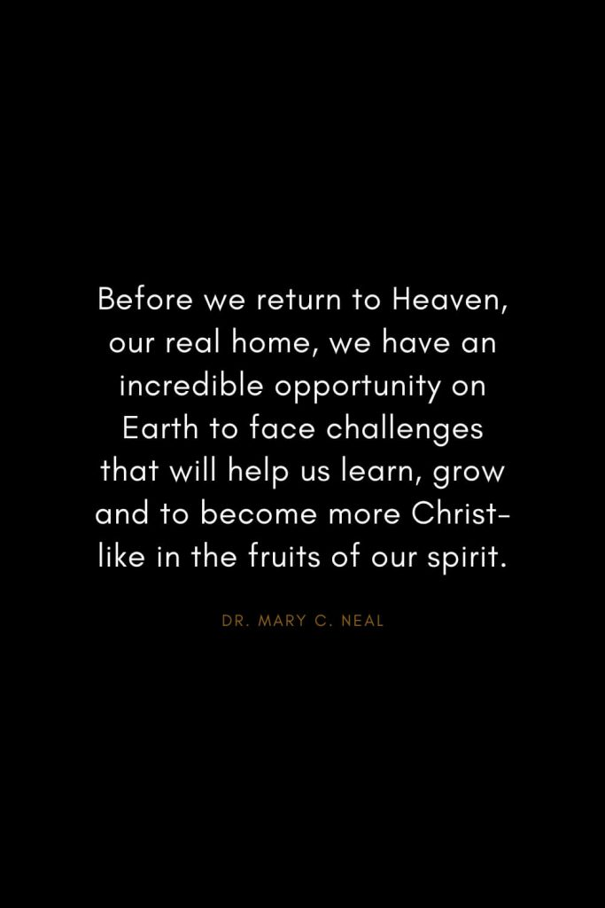 Mary C. Neal Quotes (6): Before we return to Heaven, our real home, we have an incredible opportunity on Earth to face challenges that will help us learn, grow and to become more Christ-like in the fruits of our spirit.