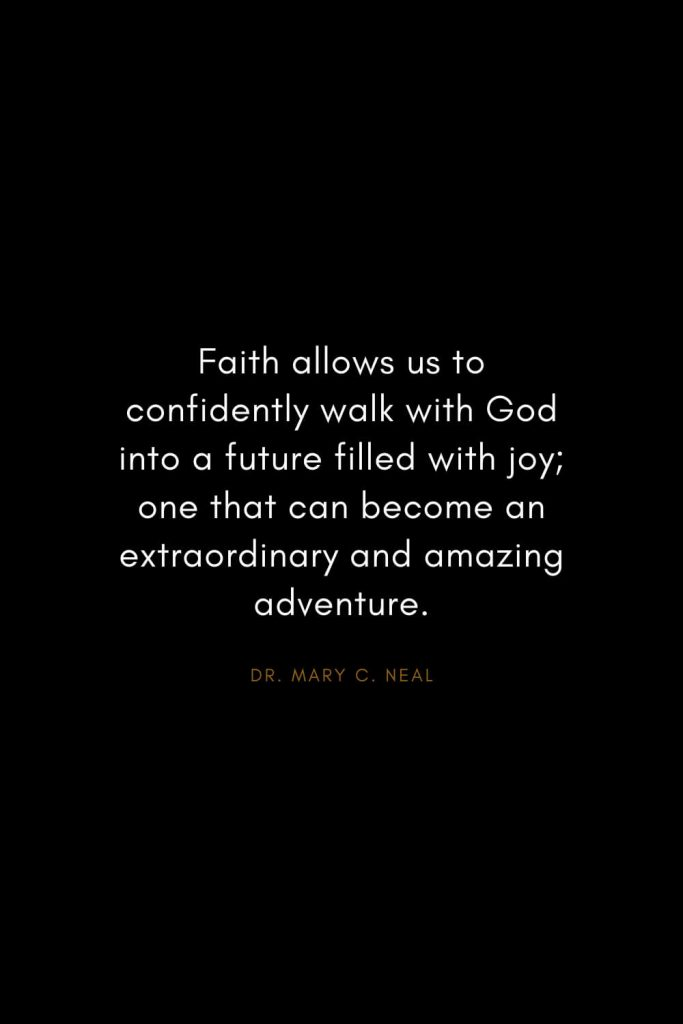 Mary C. Neal Quotes (7): Faith allows us to confidently walk with God into a future filled with joy; one that can become an extraordinary and amazing adventure.