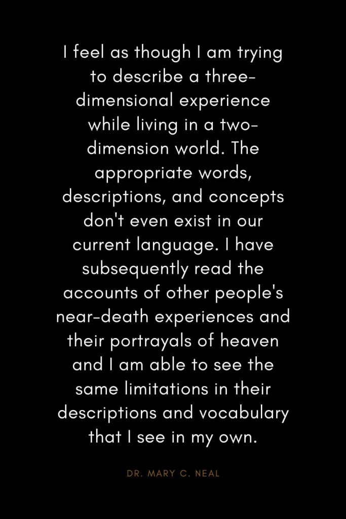 Mary C. Neal Quotes (9): I feel as though I am trying to describe a three-dimensional experience while living in a two-dimension world. The appropriate words, descriptions, and concepts don't even exist in our current language. I have subsequently read the accounts of other people's near-death experiences and their portrayals of heaven and I am able to see the same limitations in their descriptions and vocabulary that I see in my own.