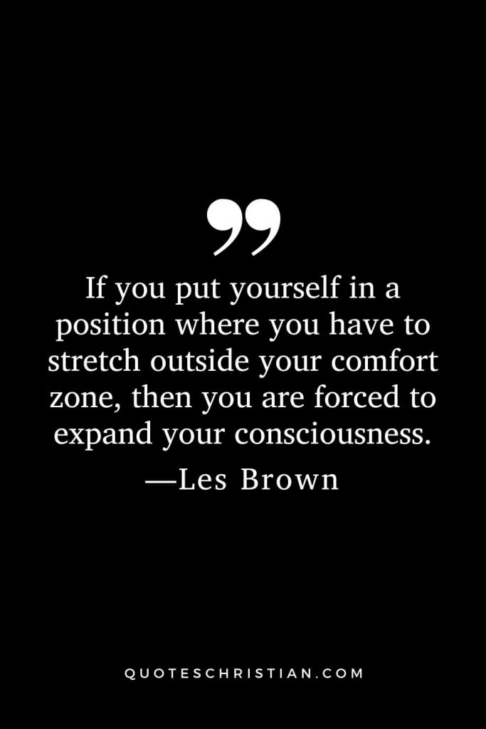 Motivational Les Brown Quotes (11): If you put yourself in a position where you have to stretch outside your comfort zone, then you are forced to expand your consciousness.