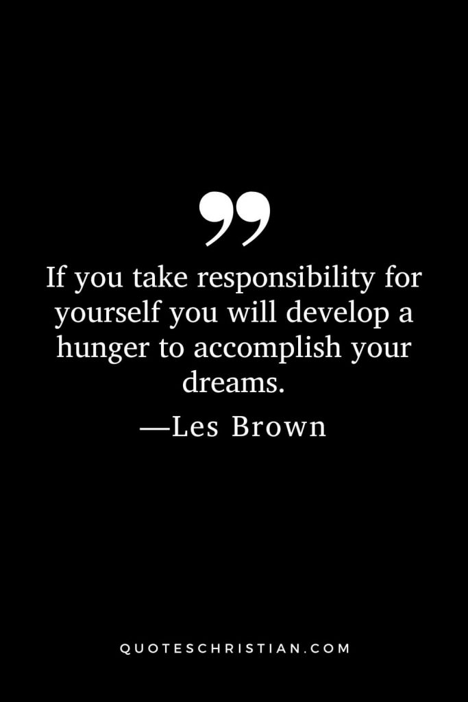 Motivational Les Brown Quotes (12): If you take responsibility for yourself you will develop a hunger to accomplish your dreams.