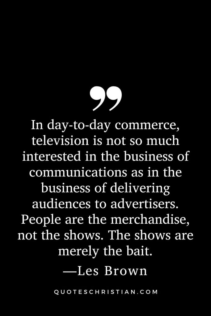 Motivational Les Brown Quotes (13): In day-to-day commerce, television is not so much interested in the business of communications as in the business of delivering audiences to advertisers. People are the merchandise, not the shows. The shows are merely the bait.