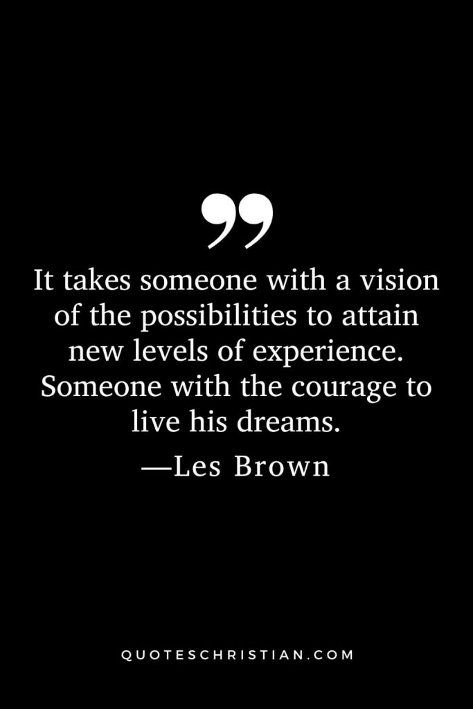 Motivational Les Brown Quotes (14): It takes someone with a vision of the possibilities to attain new levels of experience. Someone with the courage to live his dreams.