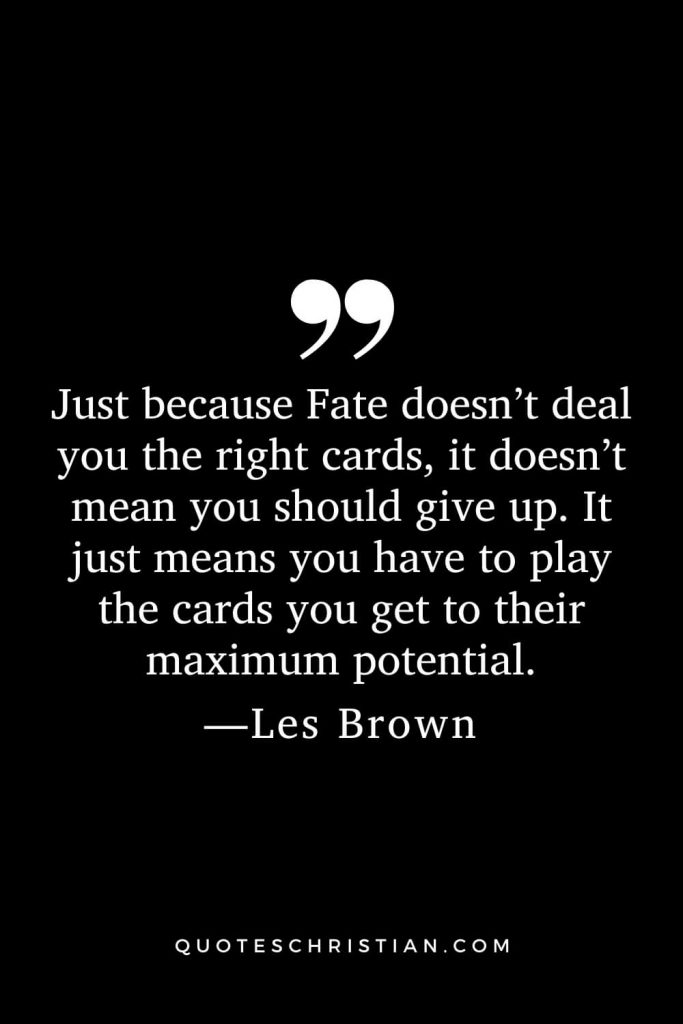 Motivational Les Brown Quotes (15): Just because Fate doesn't deal you the right cards, it doesn't mean you should give up. It just means you have to play the cards you get to their maximum potential.