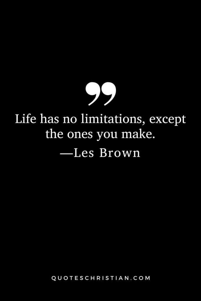 Motivational Les Brown Quotes (16): Life has no limitations, except the ones you make.