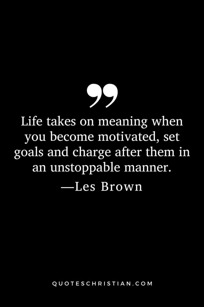 Motivational Les Brown Quotes (17): Life takes on meaning when you become motivated, set goals and charge after them in an unstoppable manner.