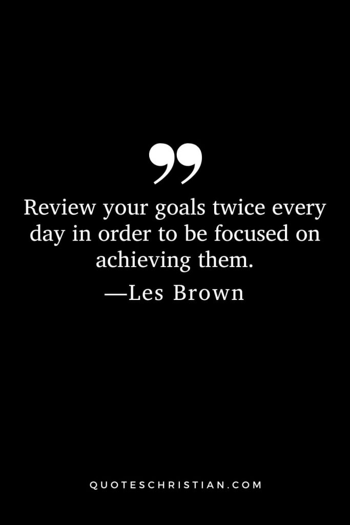 Motivational Les Brown Quotes (18): Review your goals twice every day in order to be focused on achieving them.